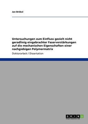 Untersuchungen Zum Einfluss Gezielt Nicht Geradlinig Eingebrachter Faserverstarkungen Auf Die Mechanischen Eigenschaften Einer Nachgiebigen Polymermatrix (Paperback)