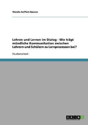 Lehren Und Lernen Im Dialog - Wie Tragt Mundliche Kommunikation Zwischen Lehrern Und Schulern Zu Lernprozessen Bei? (Paperback)