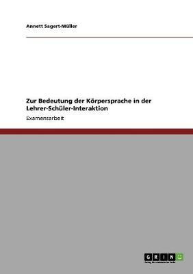 Zur Bedeutung Der Koerpersprache in Der Lehrer-Schuler-Interaktion (Paperback)