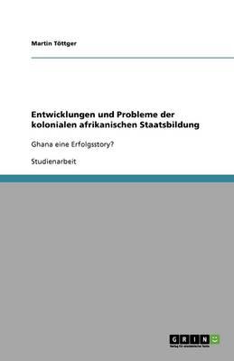 Entwicklungen Und Probleme Der Kolonialen Afrikanischen Staatsbildung (Paperback)