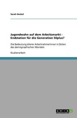 Jugendwahn Auf Dem Arbeitsmarkt - Endstation F r Die Generation 50plus? (Paperback)
