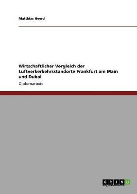 Wirtschaftlicher Vergleich Der Luftverkerkehrsstandorte Frankfurt Am Main Und Dubai (Paperback)