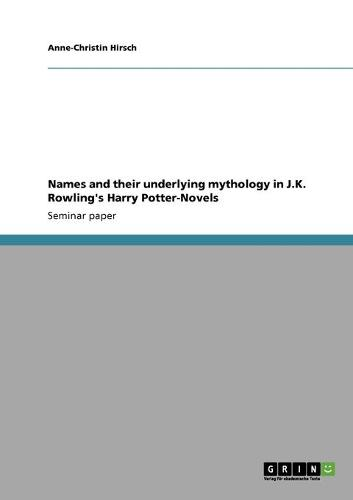 Names and Their Underlying Mythology in J.K. Rowling's Harry Potter-Novels (Paperback)