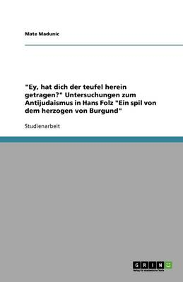 """""""ey, Hat Dich Der Teufel Herein Getragen?"""" Untersuchungen Zum Antijudaismus in Hans Folz """"ein Spil Von Dem Herzogen Von Burgund"""" (Paperback)"""