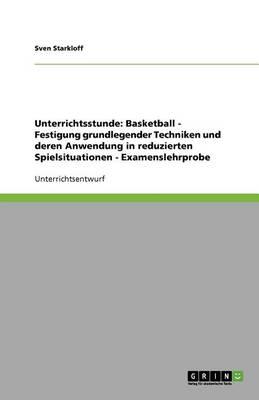 Unterrichtsstunde: Basketball: Festigung Grundlegender Techniken Und Deren Anwendung in Reduzierten Spielsituationen - Examenslehrprobe (Paperback)