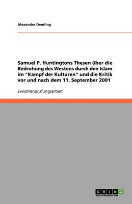 Samuel P. Huntingtons Thesen Uber Die Bedrohung Des Westens Durch Den Islam Im Kampf Der Kulturen Und Die Kritik VOR Und Nach Dem 11. September 2001 (Paperback)