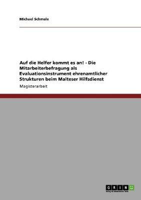 Auf Die Helfer Kommt Es An! Die Mitarbeiterbefragung ALS Evaluationsinstrument Ehrenamtlicher Strukturen Beim Malteser Hilfsdienst (Paperback)