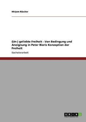 (Un-) Geliebte Freiheit - Von Bedingung Und Aneignung in Peter Bieris Konzeption Der Freiheit (Paperback)