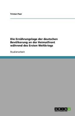 Die Ernahrungslage Der Deutschen Bevoelkerung an Der Heimatfront Wahrend Des Ersten Weltkriegs (Paperback)