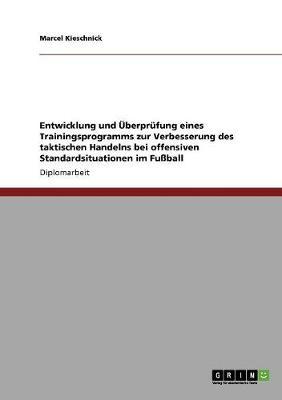 Entwicklung Und Uberprufung Eines Trainingsprogramms Zur Verbesserung Des Taktischen Handelns Bei Offensiven Standardsituationen Im Fuball (Paperback)