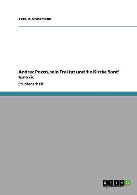 Andrea Pozzo, Sein Traktat Und Die Kirche Sant' Ignazio (Paperback)