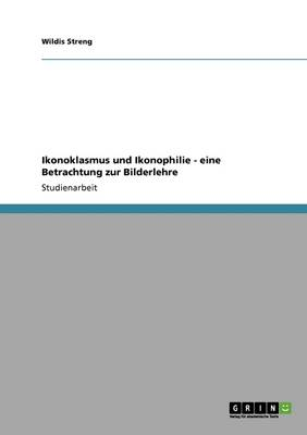Ikonoklasmus Und Ikonophilie - Eine Betrachtung Zur Bilderlehre (Paperback)