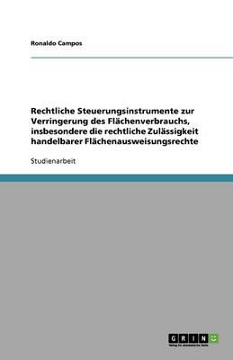 Rechtliche Steuerungsinstrumente Zur Verringerung Des Flachenverbrauchs, Insbesondere Die Rechtliche Zulassigkeit Handelbarer Flachenausweisungsrechte (Paperback)
