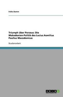 Triumph uBer Perseus: Die Makedonien-Politik Des Lucius Aemilius Paullus Macedonicus (Paperback)