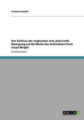 Der Einfluss Der Englischen Arts and Cratfs Bewegung Auf Die Werke Des Architekten Frank Lloyd Wright (Paperback)