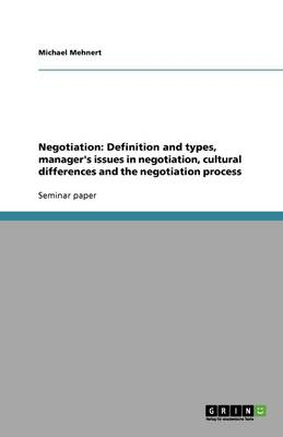 Negotiation: Definition and Types, Manager's Issues in Negotiation, Cultural Differences and the Negotiation Process (Paperback)
