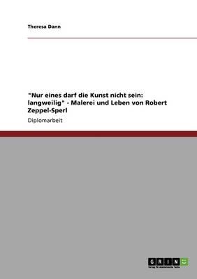 Nur Eines Darf Die Kunst Nicht Sein: Langweilig - Malerei Und Leben Von Robert Zeppel-Sperl (Paperback)