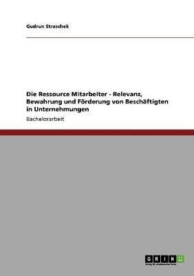 Die Ressource Mitarbeiter. Relevanz, Bewahrung Und Forderung Von Beschaftigten in Unternehmen (Paperback)