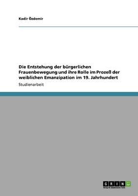 Die Entstehung Der B rgerlichen Frauenbewegung Und Ihre Rolle Im Proze Der Weiblichen Emanzipation Im 19. Jahrhundert (Paperback)