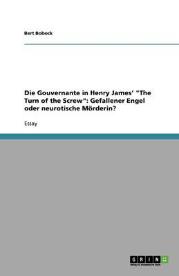 "Die Gouvernante in Henry James' ""the Turn of the Screw"": Gefallener Engel Oder Neurotische Moerderin? (Paperback)"
