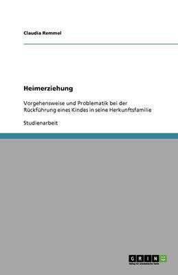 Der Weg Ins Kinderheim Und Wieder Zuruck. Vorgehensweise Und Problematiken Bei Der Ruckfuhrung in Die Herkunftsfamilie (Paperback)