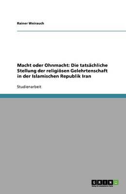 Macht Oder Ohnmacht: Die Tatsachliche Stellung Der Religiosen Gelehrtenschaft in Der Islamischen Republik Iran (Paperback)