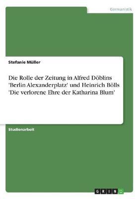 Die Rolle Der Zeitung in Alfred Doblins 'Berlin Alexanderplatz' Und Heinrich Bolls 'Die Verlorene Ehre Der Katharina Blum' (Paperback)