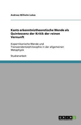 Kants Erkenntnistheoretische Wende ALS Quintessenz Der Kritik Der Reinen Vernunft (Paperback)