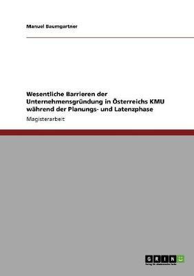 Wesentliche Barrieren Der Unternehmensgrundung in OESterreichs Kmu Wahrend Der Planungs- Und Latenzphase (Paperback)