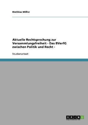 Aktuelle Rechtsprechung Zur Versammlungsfreiheit - Das Bverfg Zwischen Politik Und Recht - (Paperback)