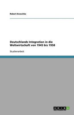 Deutschlands Integration in Die Weltwirtschaft Von 1945 Bis 1958 (Paperback)
