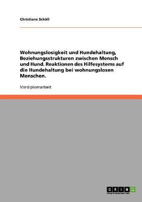 Wohnungslosigkeit Und Hundehaltung, Beziehungsstrukturen Zwischen Mensch Und Hund. Reaktionen Des Hilfesystems Auf Die Hundehaltung Bei Wohnungslosen Menschen. (Paperback)