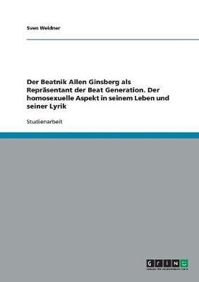 Der Beatnik Allen Ginsberg ALS Reprasentant Der Beat Generation. Der Homosexuelle Aspekt in Seinem Leben Und Seiner Lyrik (Paperback)