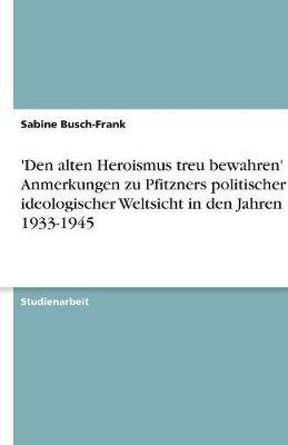 'Den Alten Heroismus Treu Bewahren' - Anmerkungen Zu Pfitzners Politischer Und Ideologischer Weltsicht in Den Jahren 1933-1945 (Paperback)
