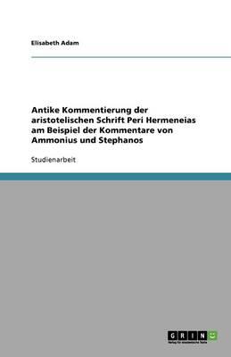 Antike Kommentierung Der Aristotelischen Schrift Peri Hermeneias Am Beispiel Der Kommentare Von Ammonius Und Stephanos (Paperback)