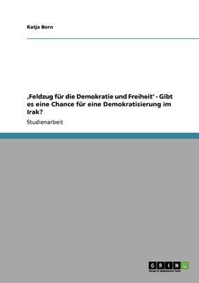 'feldzug F r Die Demokratie Und Freiheit' - Gibt Es Eine Chance F r Eine Demokratisierung Im Irak? (Paperback)