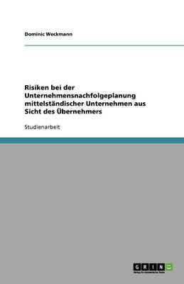 Risiken Bei Der Unternehmensnachfolgeplanung Mittelstandischer Unternehmen Aus Sicht Des Ubernehmers (Paperback)