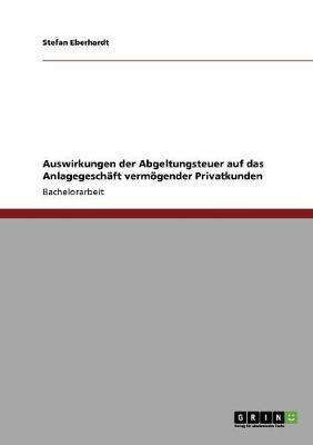 Auswirkungen Der Abgeltungsteuer Auf Das Anlagegeschaft Vermogender Privatkunden (Paperback)