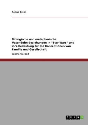Biologische Und Metaphorische Vater-Sohn-Beziehungen in Star Wars Und Ihre Bedeutung Fur Die Konzeptionen Von Familie Und Gesellschaft (Paperback)