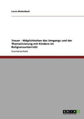 Trauer - M glichkeiten Des Umgangs Und Der Thematisierung Mit Kindern Im Religionsunterricht (Paperback)