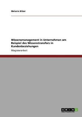 Wissensmanagement in Unternehmen Am Beispiel Des Wissenstransfers in Kundenbeziehungen (Paperback)