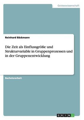 Die Zeit ALS Einflussgroesse Und Strukturvariable in Gruppenprozessen Und in Der Gruppenentwicklung (Paperback)