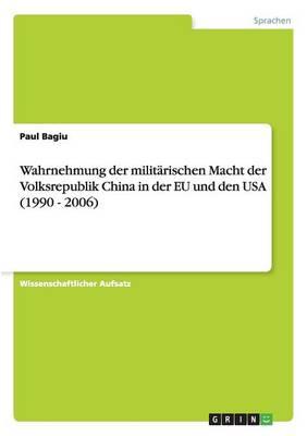Wahrnehmung Der Milit rischen Macht Der Volksrepublik China in Der Eu Und Den USA (1990 - 2006) (Paperback)