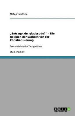 """""""entsagst Du, Glaubst Du? - Die Religion Der Sachsen VOR Der Christianisierung (Paperback)"""