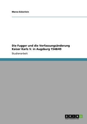 Die Fugger Und Die Verfassungsanderung Kaiser Karls V. in Augsburg 1548/49 (Paperback)