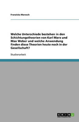 Welche Unterschiede Bestehen in Den Schichtungstheorien Von Karl Marx Und Max Weber Und Welche Anwendung Finden Diese Theorien Heute Noch in Der Gesellschaft? (Paperback)