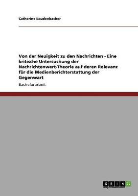 Von Der Neuigkeit Zu Den Nachrichten - Eine Kritische Untersuchung Der Nachrichtenwert-Theorie Auf Deren Relevanz Fur Die Medienberichterstattung Der Gegenwart (Paperback)