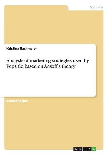 Analysis of Marketing Strategies Used by Pepsico Based on Ansoff's Theory (Paperback)