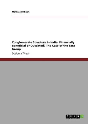Conglomerate Structure in India: Financially Beneficial or Outdated? the Case of the Tata Group (Paperback)