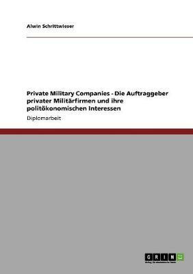 Private Military Companies - Die Auftraggeber Privater Milit rfirmen Und Ihre Polit konomischen Interessen (Paperback)